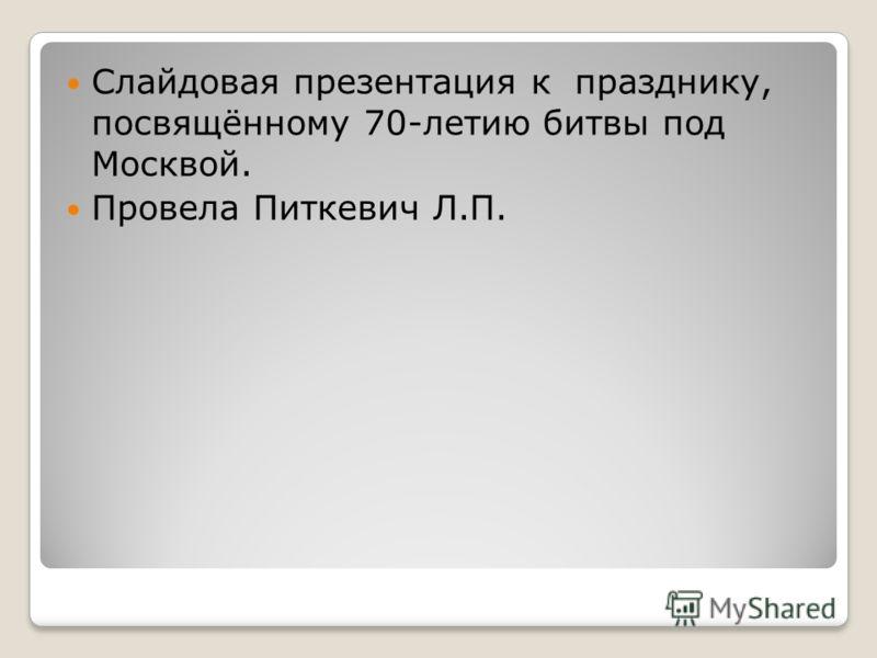 Слайдовая презентация к празднику, посвящённому 70-летию битвы под Москвой. Провела Питкевич Л.П.