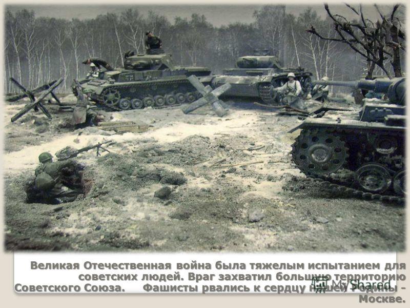 Великая Отечественная война была тяжелым испытанием для советских людей. Враг захватил большую территорию Советского Союза. Фашисты рвались к сердцу нашей Родины - Москве.