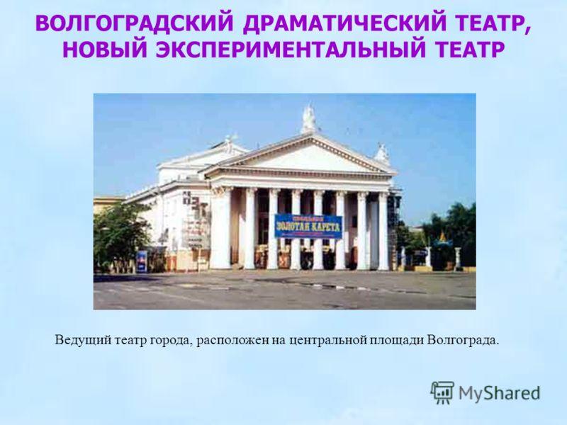 ВОЛГОГРАДСКИЙ ДРАМАТИЧЕСКИЙ ТЕАТР, НОВЫЙ ЭКСПЕРИМЕНТАЛЬНЫЙ ТЕАТР Ведущий театр города, расположен на центральной площади Волгограда.