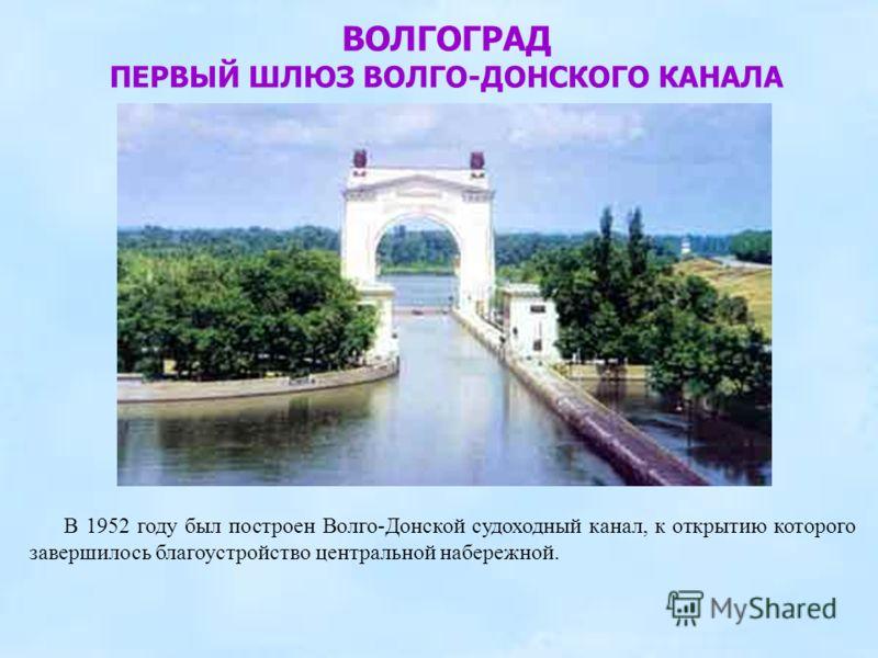 В 1952 году был построен Волго-Донской судоходный канал, к открытию которого завершилось благоустройство центральной набережной. ВОЛГОГРАД ПЕРВЫЙ ШЛЮЗ ВОЛГО-ДОНСКОГО КАНАЛА