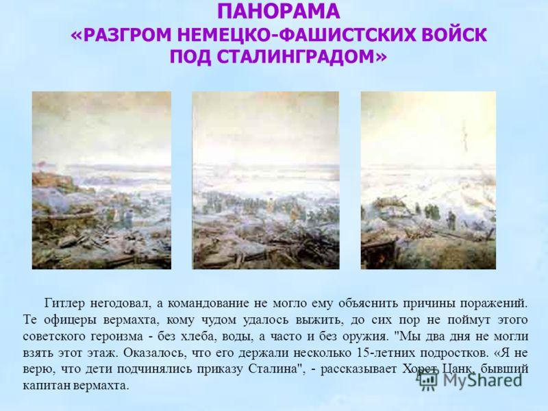ПАНОРАМА «РАЗГРОМ НЕМЕЦКО-ФАШИСТСКИХ ВОЙСК ПОД СТАЛИНГРАДОМ» Гитлер негодовал, а командование не могло ему объяснить причины поражений. Те офицеры вермахта, кому чудом удалось выжить, до сих пор не поймут этого советского героизма - без хлеба, воды,