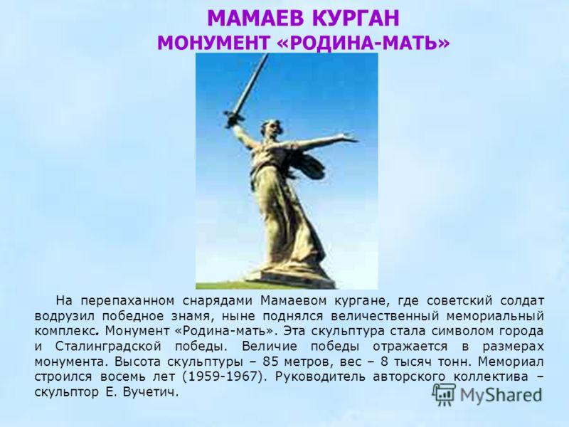 МАМАЕВ КУРГАН МОНУМЕНТ «РОДИНА-МАТЬ» На перепаханном снарядами Мамаевом кургане, где советский солдат водрузил победное знамя, ныне поднялся величественный мемориальный комплекс. Монумент «Родина-мать». Эта скульптура стала символом города и Сталингр