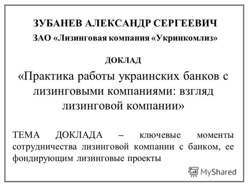 ЗУБАНЕВ АЛЕКСАНДР СЕРГЕЕВИЧ ЗАО «Лизинговая компания «Укринкомлиз» ДОКЛАД «Практика работы украинских банков с лизинговыми компаниями: взгляд лизинговой компании » ТЕМА ДОКЛАДА – ключевые моменты сотрудничества лизинговой компании с банком, ее фондир