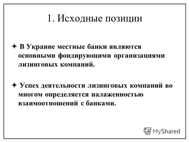 1. Исходные позиции В Украине местные банки являются основными фондирующими организациями лизинговых компаний. Успех деятельности лизинговых компаний во многом определяется налаженностью взаимоотношений с банками.