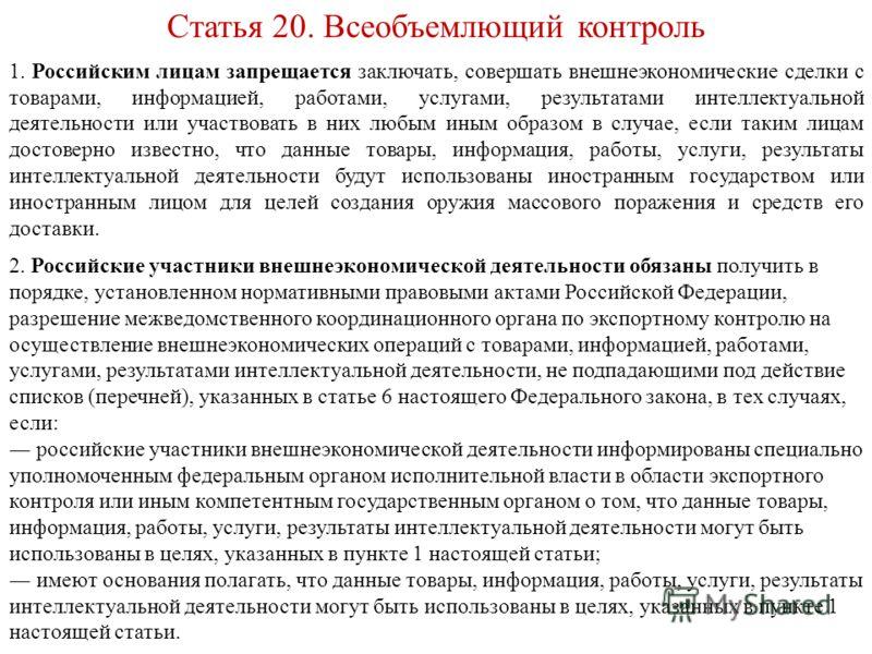 Статья 20. Всеобъемлющий контроль 1. Российским лицам запрещается заключать, совершать внешнеэкономические сделки с товарами, информацией, работами, услугами, результатами интеллектуальной деятельности или участвовать в них любым иным образом в случа