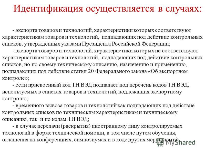 Идентификация осуществляется в случаях: - экспорта товаров и технологий, характеристики которых соответствуют характеристикам товаров и технологий, подпадающих под действие контрольных списков, утвержденных указами Президента Российской Федерации; -