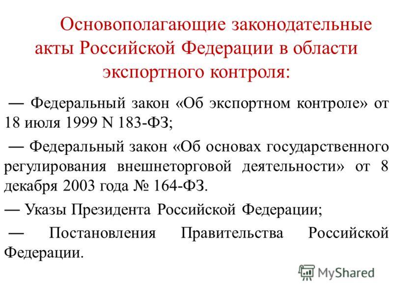 Основополагающие законодательные акты Российской Федерации в области экспортного контроля: Федеральный закон «Об экспортном контроле» от 18 июля 1999 N 183-ФЗ; Федеральный закон «Об основах государственного регулирования внешнеторговой деятельности»
