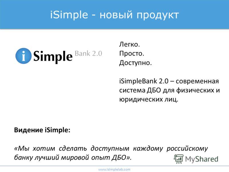 iSimple - новый продукт Легко. Просто. Доступно. iSimpleBank 2.0 – современная система ДБО для физических и юридических лиц. Видение iSimple: «Мы хотим сделать доступным каждому российскому банку лучший мировой опыт ДБО». www.isimplelab.com