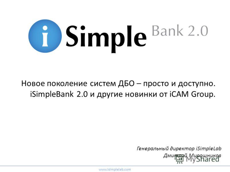 Новое поколение систем ДБО – просто и доступно. iSimpleBank 2.0 и другие новинки от iCAM Group. Генеральный директор iSimpleLab Дмитрий Мирошников www.isimplelab.com