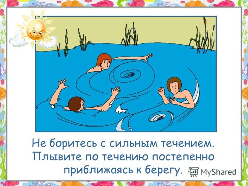 Не боритесь с сильным течением. Плывите по течению постепенно приближаясь к берегу.