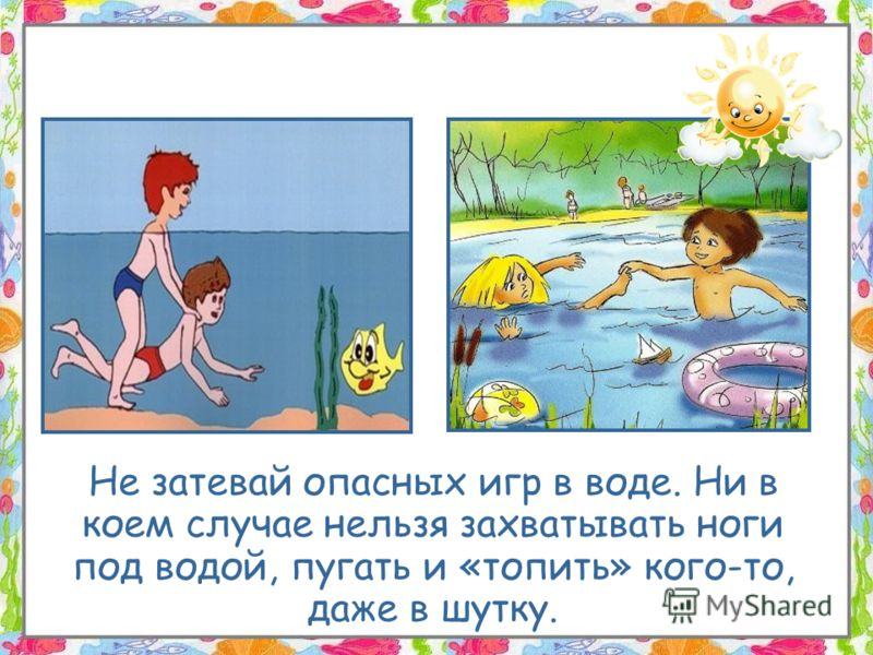 Не затевай опасных игр в воде. Ни в коем случае нельзя захватывать ноги под водой, пугать и «топить» кого-то, даже в шутку.