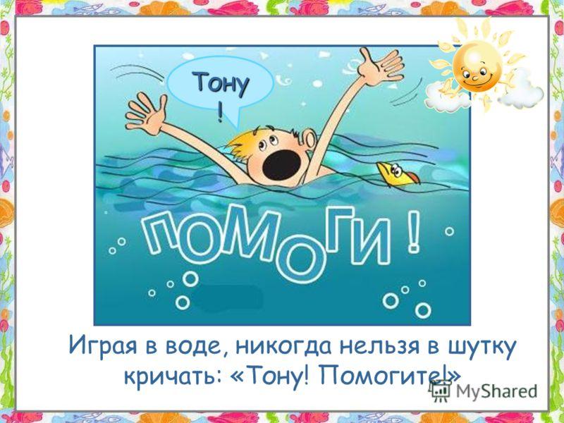Играя в воде, никогда нельзя в шутку кричать: «Тону! Помогите!» Тону !