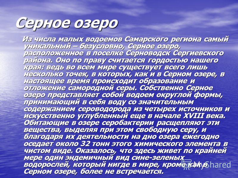 Серное озеро Из числа малых водоемов Самарского региона самый уникальный – безусловно, Серное озеро, расположенное в поселке Серноводск Сергиевского района. Оно по праву считается гордостью нашего края: ведь во всем мире существует всего лишь несколь