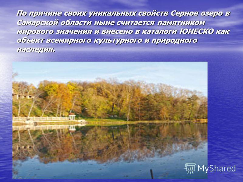 По причине своих уникальных свойств Серное озеро в Самарской области ныне считается памятником мирового значения и внесено в каталоги ЮНЕСКО как объект всемирного культурного и природного наследия. По причине своих уникальных свойств Серное озеро в С