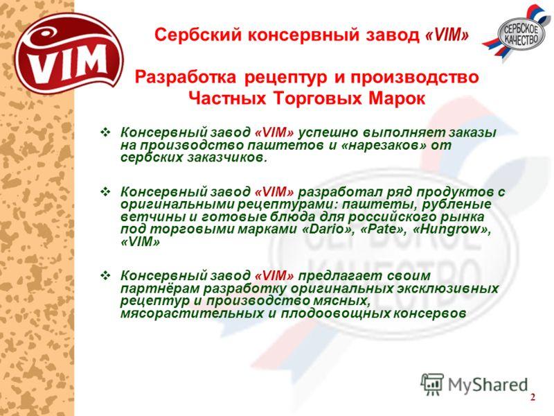 2 Сербский консервный завод «VIM» Разработка рецептур и производство Частных Торговых Марок Консервный завод «VIM» успешно выполняет заказы на производство паштетов и «нарезаков» от сербских заказчиков. Консервный завод «VIM» разработал ряд продуктов