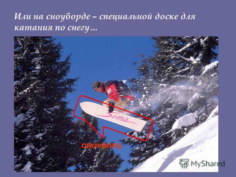 Или на сноуборде – специальной доске для катания по снегу… СНОУБОРД
