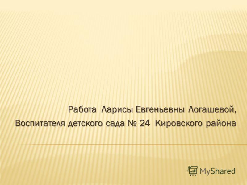 Работа Ларисы Евгеньевны Логашевой, Воспитателя детского сада 24 Кировского района