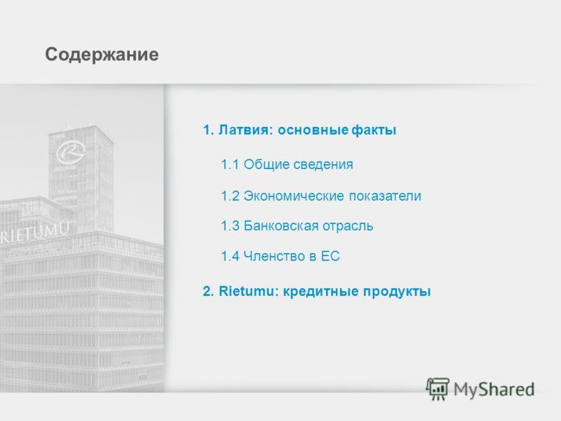 Содержание 1. Латвия: основные факты 1.1 Общие сведения 1.2 Экономические показатели 1.3 Банковская отрасль 1.4 Членство в ЕС 2. Rietumu: кредитные продукты