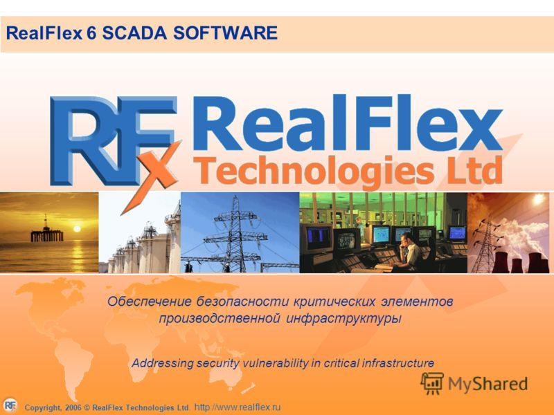 Copyright, 2006 © RealFlex Technologies Ltd. http://www.realflex.ru RealFlex 6 SCADA SOFTWARE Addressing security vulnerability in critical infrastructure Обеспечение безопасности критических элементов производственной инфраструктуры