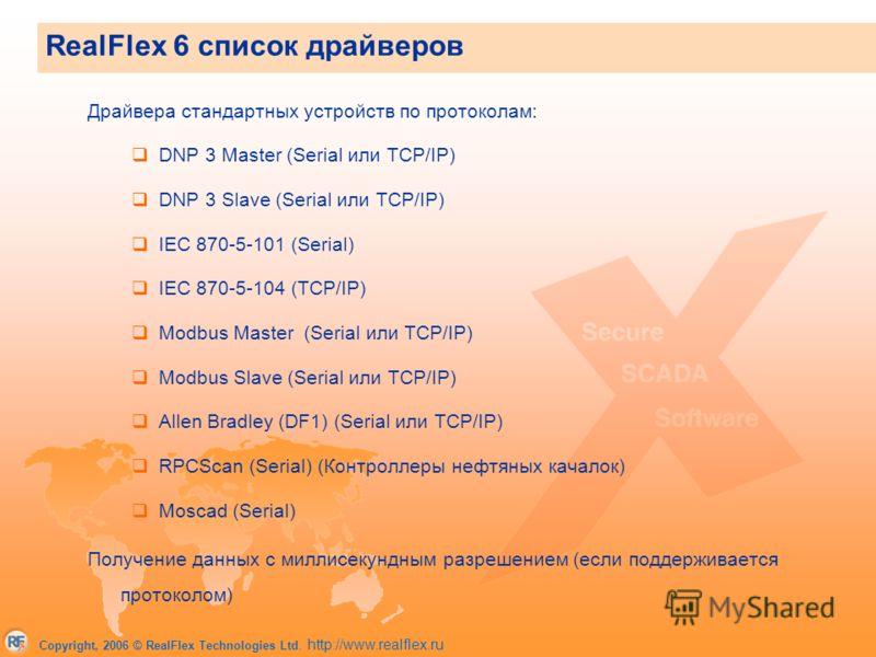 Copyright, 2006 © RealFlex Technologies Ltd. http://www.realflex.ru Драйвера стандартных устройств по протоколам: DNP 3 Master (Serial или TCP/IP) DNP 3 Slave (Serial или TCP/IP) IEC 870-5-101 (Serial) IEC 870-5-104 (TCP/IP) Modbus Master (Serial или