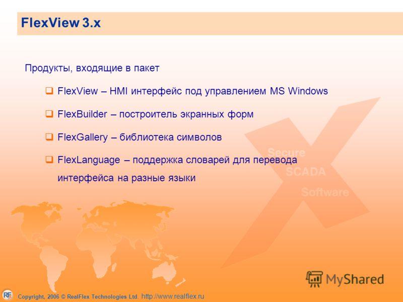 Copyright, 2006 © RealFlex Technologies Ltd. http://www.realflex.ru FlexView 3.x Продукты, входящие в пакет FlexView – HMI интерфейс под управлением MS Windows FlexBuilder – построитель экранных форм FlexGallery – библиотека символов FlexLanguage – п