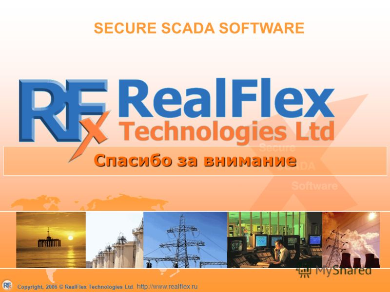 Copyright, 2006 © RealFlex Technologies Ltd. http://www.realflex.ru Спасибо за внимание SECURE SCADA SOFTWARE