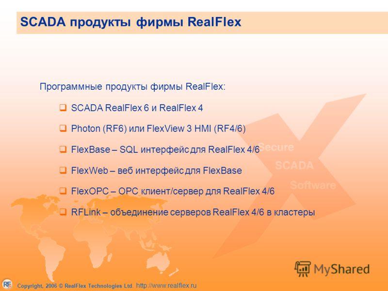 Copyright, 2006 © RealFlex Technologies Ltd. http://www.realflex.ru SCADA продукты фирмы RealFlex Программные продукты фирмы RealFlex: SCADA RealFlex 6 и RealFlex 4 Photon (RF6) или FlexView 3 HMI (RF4/6) FlexBase – SQL интерфейс для RealFlex 4/6 Fle