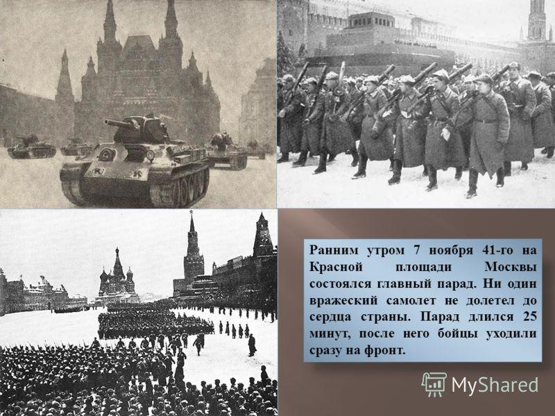 Ранним утром 7 ноября 41-го на Красной площади Москвы состоялся главный парад. Ни один вражеский самолет не долетел до сердца страны. Парад длился 25 минут, после него бойцы уходили сразу на фронт.