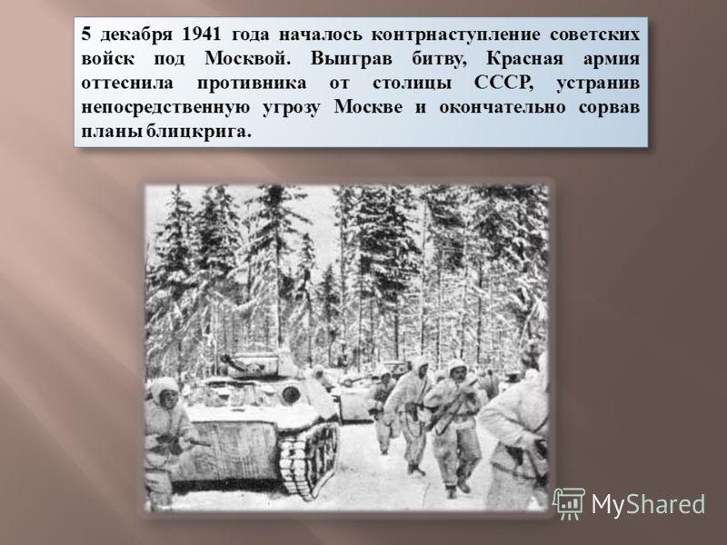 5 декабря 1941 года началось контрнаступление советских войск под Москвой. Выиграв битву, Красная армия оттеснила противника от столицы СССР, устранив непосредственную угрозу Москве и окончательно сорвав планы блицкрига.