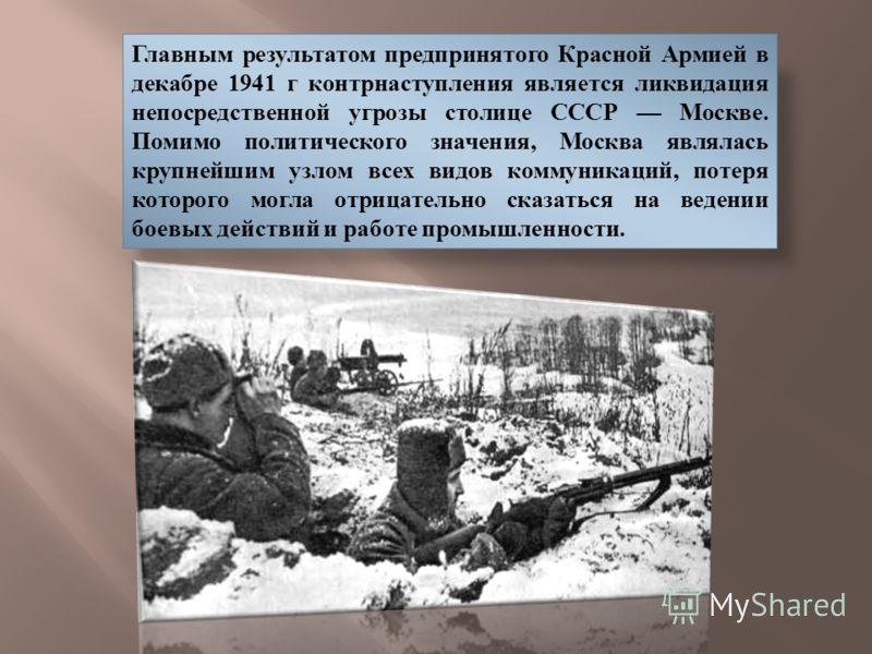 Главным результатом предпринятого Красной Армией в декабре 1941 г контрнаступления является ликвидация непосредственной угрозы столице СССР Москве. Помимо политического значения, Москва являлась крупнейшим узлом всех видов коммуникаций, потеря которо