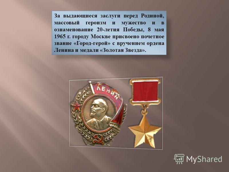 За выдающиеся заслуги перед Родиной, массовый героизм и мужество и в ознаменование 20-летия Победы, 8 мая 1965 г. городу Москве присвоено почетное звание «Город-герой» с вручением ордена Ленина и медали «Золотая Звезда».