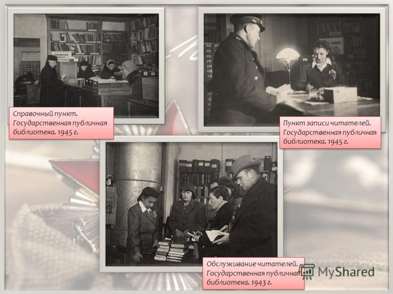 Обслуживание читателей. Государственная публичная библиотека. 1943 г. Справочный пункт. Государственная публичная библиотека. 1945 г. Пункт записи читателей. Государственная публичная библиотека. 1945 г.