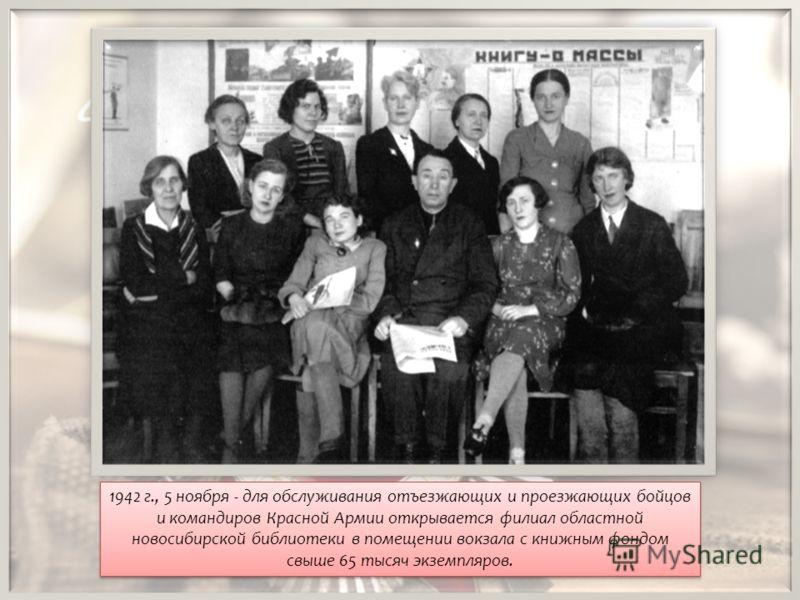 1942 г., 5 ноября - для обслуживания отъезжающих и проезжающих бойцов и командиров Красной Армии открывается филиал областной новосибирской библиотеки в помещении вокзала с книжным фондом свыше 65 тысяч экземпляров.