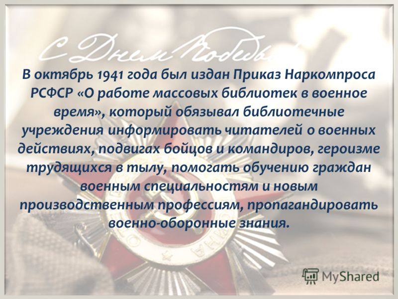 В октябрь 1941 года был издан Приказ Наркомпроса РСФСР «О работе массовых библиотек в военное время», который обязывал библиотечные учреждения информировать читателей о военных действиях, подвигах бойцов и командиров, героизме трудящихся в тылу, помо