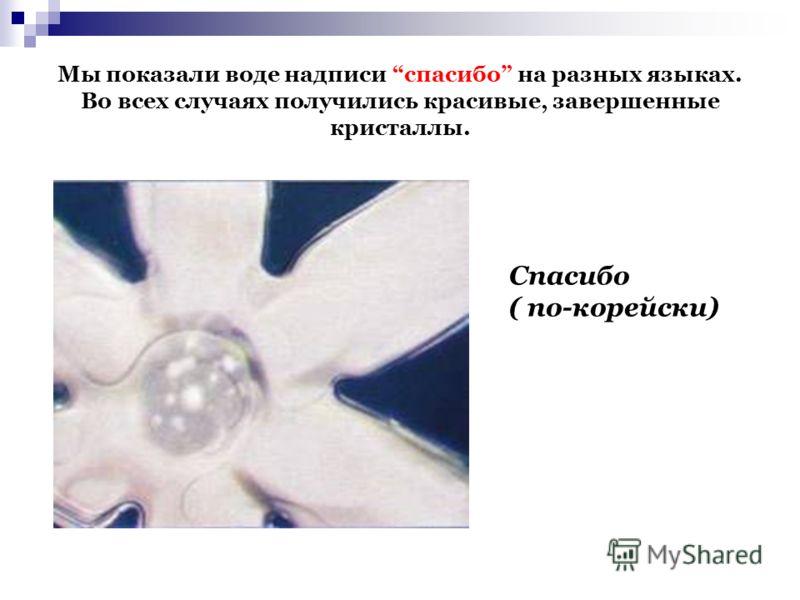 Мы показали воде надписи спасибо на разных языках. Во всех случаях получились красивые, завершенные кристаллы. Спасибо ( по-корейски)
