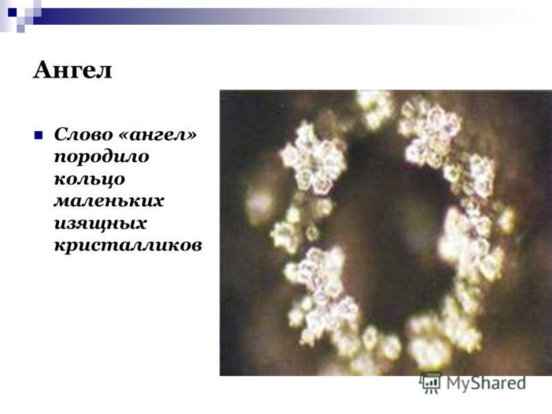 Ангел Слово «ангел» породило кольцо маленьких изящных кристалликов