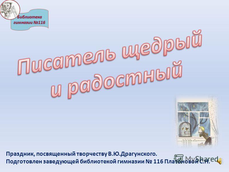 Праздник, посвященный творчеству В.Ю.Драгунского. Подготовлен заведующей библиотекой гимназии 116 Платоновой С.Н.