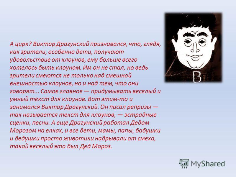 А цирк? Виктор Драгунский признавался, что, глядя, как зрители, особенно дети, получают удовольствие от клоунов, ему больше всего хотелось быть клоуном. Им он не стал, но ведь зрители смеются не только над смешной внешностью клоунов, но и над тем, чт