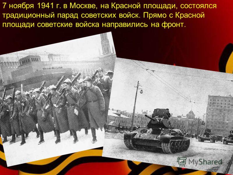 7 ноября 1941 г. в Москве, на Красной площади, состоялся традиционный парад советских войск. Прямо с Красной площади советские войска направились на фронт.