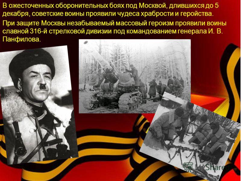 В ожесточенных оборонительных боях под Москвой, длившихся до 5 декабря, советские воины проявили чудеса храбрости и геройства. При защите Москвы незабываемый массовый героизм проявили воины славной 316-й стрелковой дивизии под командованием генерала