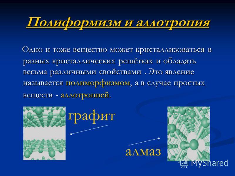 Полиформизм и аллотропия Одно и тоже вещество может кристаллизоваться в разных кристаллических решётках и обладать весьма различными свойствами. Это явление называется полиморфизмом, а в случае простых веществ - аллотропией. Одно и тоже вещество може