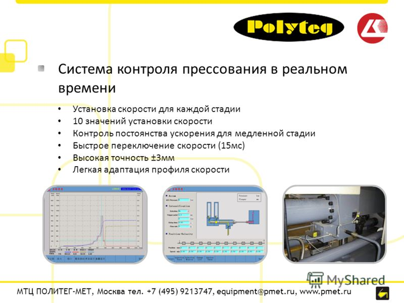 МТЦ ПОЛИТЕГ-МЕТ, Москва тел. +7 (495) 9213747, equipment@pmet.ru, www.pmet.ru Система контроля прессования в реальном времени Установка скорости для каждой стадии 10 значений установки скорости Контроль постоянства ускорения для медленной стадии Быст