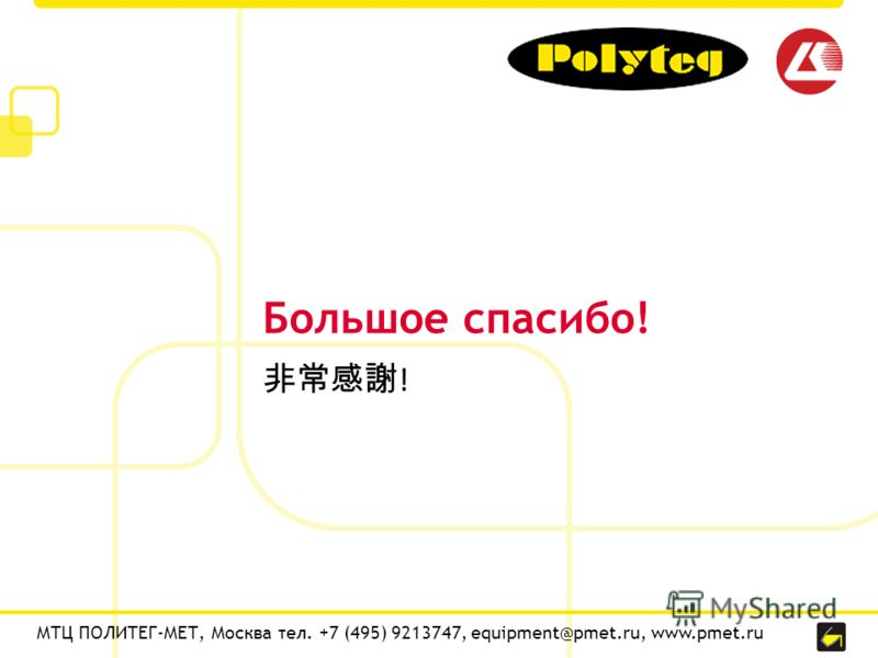 Большое спасибо! МТЦ ПОЛИТЕГ-МЕТ, Москва тел. +7 (495) 9213747, equipment@pmet.ru, www.pmet.ru !