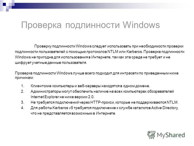 Проверка подлинности Windows Проверку подлинности Windows следует использовать при необходимости проверки подлинности пользователей с помощью протоколов NTLM или Kerberos. Проверка подлинности Windows не пригодна для использования в Интернете, так ка