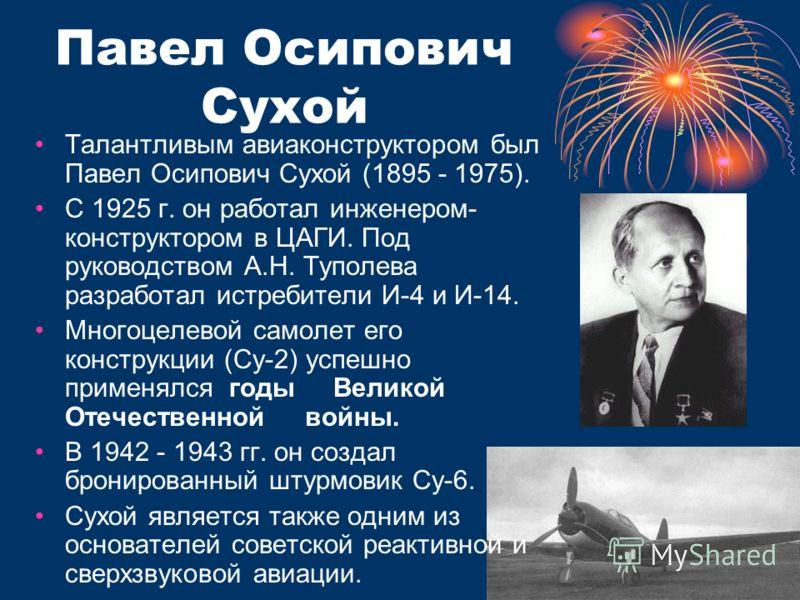 Павел Осипович Сухой Талантливым авиаконструктором был Павел Осипович Сухой (1895 - 1975). С 1925 г. он работал инженером- конструктором в ЦАГИ. Под руководством А.Н. Туполева разработал истребители И-4 и И-14. Многоцелевой самолет его конструкции (С