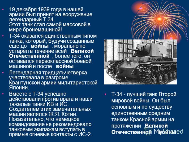 Т-34 - лучший танк Второй мировой войны. Он был основным и по существу единственным средним танком Красной армии на протяжении Великой Отечественной войны. 19 декабря 1939 года в нашей армии был принят на вооружение легендарный Т-34. Этот танк стал с