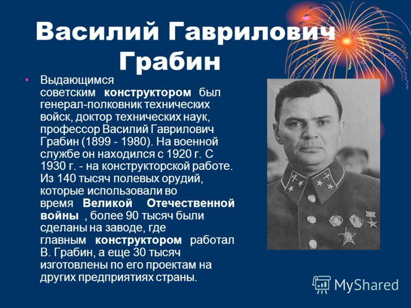Василий Гаврилович Грабин Выдающимся советским конструктором был генерал-полковник технических войск, доктор технических наук, профессор Василий Гаврилович Грабин (1899 - 1980). На военной службе он находился с 1920 г. С 1930 г. - на конструкторской