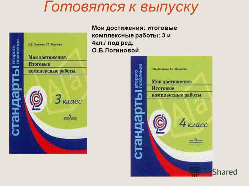 Готовятся к выпуску Мои достижения: итоговые комплексные работы: 3 и 4кл./ под ред. О.Б.Логиновой.