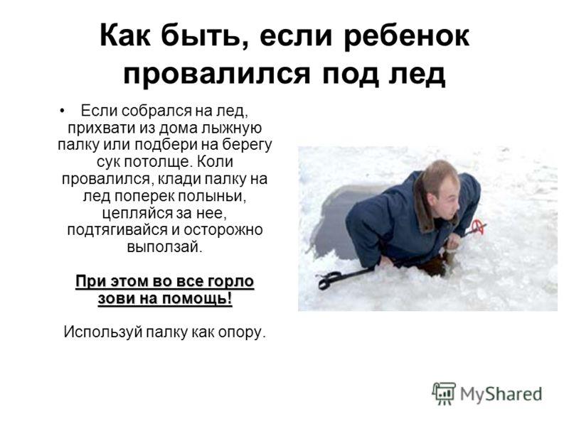 Как быть, если ребенок провалился под лед При этом во все горло зови на помощь!Если собрался на лед, прихвати из дома лыжную палку или подбери на берегу сук потолще. Коли провалился, клади палку на лед поперек полыньи, цепляйся за нее, подтягивайся и
