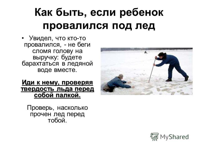Как быть, если ребенок провалился под лед Иди к нему, проверяя твердость льда перед собой палкой.Увидел, что кто-то провалился, - не беги сломя голову на выручку: будете барахтаться в ледяной воде вместе. Иди к нему, проверяя твердость льда перед соб